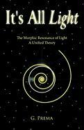 It's All Light: The Morphic Resonance of Light; A Unified Theory - G. Prema, Prema