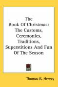 The Book of Christmas: The Customs, Ceremonies, Traditions, Superstitions and Fun of the Season - Hervey, Thomas K.
