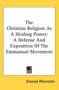 The Christian Religion as a Healing Power: A Defense and Exposition of the Emmanual Movement - Worcester, Elwood