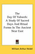 The Day of Yahweh: A Study of Sacred Days and Ritual Forms in the Ancient Near East - Heidel, William Arthur