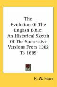 The Evolution of the English Bible: An Historical Sketch of the Successive Versions from 1382 to 1885 - Hoare, H. W.