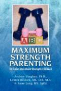 Maximum Strength Parenting - Vaughan, Andrew Ph. D. &. Resnick Lauren; Andrew Vaughan, Ph. D.; Lauren Resnick, MS CCC Slp