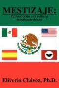 Mestizaje: Introduccin a la Cultura Mexicoamericana - Chavez, Eliverio