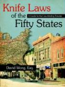 Knife Laws of the Fifty States: A Guide for the Law-Abiding Traveler - Wong, David