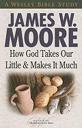 How God Takes Our Little and Makes It Much - Moore, James W.