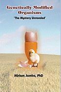 Genetically Modified Organisms: The Mystery Unraveled - Miriam Jumba, Phd; Jumba, Miriam