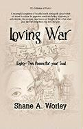 Loving War: Eighty-Two Poems for Your Soul - Worley, Shane A.