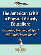 The American Crisis in Physical Activity Education: Confusing Winning at Sport with Total Fitness for All - Earle F. Zeigler, F. Zeigler