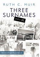 Three Surnames and a JR.: Memoirs of Logan Napier Muir JR. - Muir, Ruth C.