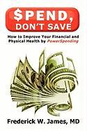 Spend, Don't Save: How to Improve Your Financial and Physical Health by Powerspending - James MD, Frederick W.