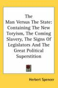 The Man Versus the State: Containing the New Toryism, the Coming Slavery, the Signs of Legislators and the Great Political Superstition - Spencer, Herbert
