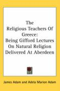 The Religious Teachers of Greece: Being Gifford Lectures on Natural Religion Delivered at Aberdeen - Adam, James