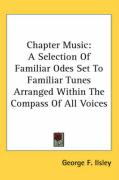 Chapter Music: A Selection of Familiar Odes Set to Familiar Tunes Arranged Within the Compass of All Voices - Ilsley, George F.