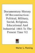 Documentary History of Reconstruction: Political, Military, Social, Religious, Educational and Industrial 1865 to the Present Time V2 - Fleming, Walter Lynwood