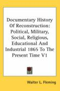 Documentary History of Reconstruction: Political, Military, Social, Religious, Educational and Industrial 1865 to the Present Time V1 - Fleming, Walter Lynwood