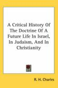 A Critical History of the Doctrine of a Future Life in Israel, in Judaism, and in Christianity - Charles, R. H.