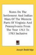 Notes on the Settlement and Indian Wars of the Western Parts of Virginia and Pennsylvania from the Year 1763 to 1783 Inclusive - Doddridge, Joseph