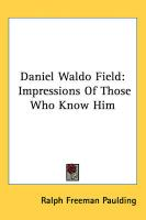 Daniel Waldo Field Daniel Waldo Field: Impressions of Those Who Know Him Impressions of Those Who Know Him - Paulding, Ralph Freeman