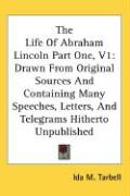 The Life of Abraham Lincoln Part One, V1: Drawn from Original Sources and Containing Many Speeches, Letters, and Telegrams Hitherto Unpublished - Tarbell, Ida M.