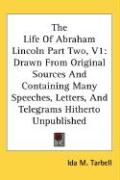 The Life of Abraham Lincoln Part Two, V1: Drawn from Original Sources and Containing Many Speeches, Letters, and Telegrams Hitherto Unpublished - Tarbell, Ida M.