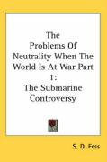 The Problems of Neutrality When the World Is at War Part 1: The Submarine Controversy - Fess, S. D.