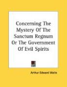 Concerning the Mystery of the Sanctum Regnum or the Government of Evil Spirits - Waite, Arthur Edward