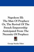 Napoleon III: The Man of Prophecy Or, the Revival of the French Emperorship Anticipated from the Necessity of Prophecy - Faber, George Stanley