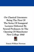 On Classical Literature: Being the First of the Series of Inaugural Lectures Delivered by Several Professors at the Opening of Manchester New C - Newman, Francis William