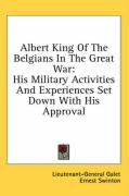 Albert King of the Belgians in the Great War: His Military Activities and Experiences Set Down with His Approval - Galet, Emile J.