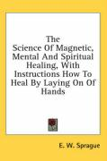 The Science of Magnetic, Mental and Spiritual Healing, with Instructions How to Heal by Laying on of Hands - Sprague, E. W.