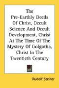 The Pre-Earthly Deeds of Christ, Occult Science and Occult Development, Christ at the Time of the Mystery of Golgotha, Christ in the Twentieth Century - Steiner, Rudolf