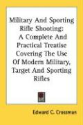Military and Sporting Rifle Shooting: A Complete and Practical Treatise Covering the Use of Modern Military, Target and Sporting Rifles - Crossman, Edward C.