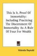 This Is It, Proof of Immortality: Including Practicing the Discernment of Immortality as a Rule of Four for Wealth - Raynald, Volanda