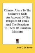 Chinese Altars to the Unknown God: An Account of the Religions of China and the Reactions to Them of Christian Missions - De Korne, John C.