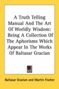 A Truth Telling Manual and the Art of Worldly Wisdom: Being a Collection of the Aphorisms Which Appear in the Works of Baltasar Gracian - Gracian, Baltasar