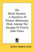 The Blood Hunters: A Narrative of Pioneer Missionary Work Among the Savages of French Indo-China - Smith, Gordon Hedderly