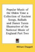 Popular Music of the Olden Time a Collection of Ancient Songs, Ballads and Dance Tunes Illustrative of the National Music of England Part Two - Chappell, William