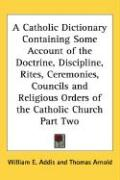 A  Catholic Dictionary Containing Some Account of the Doctrine, Discipline, Rites, Ceremonies, Councils and Religious Orders of the Catholic Church P - Addis, William E.; Arnold, Thomas