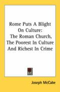 Rome Puts a Blight on Culture: The Roman Church, the Poorest in Culture and Richest in Crime - McCabe, Joseph
