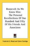 Roosevelt as We Knew Him: The Personal Recollections of One Hundred and Fifty of His Friends and Associates - Wood, Frederick S.