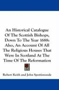 An Historical Catalogue of the Scottish Bishops, Down to the Year 1688: Also, an Account of All the Religious Houses That Were in Scotland at the Tim - Keith, Robert; Spottiswoode, John