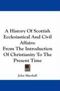 A History of Scottish Ecclesiastical and Civil Affairs: From the Introduction of Christianity to the Present Time - Marshall, John