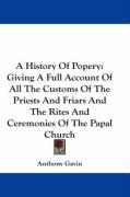 A History of Popery: Giving a Full Account of All the Customs of the Priests and Friars and the Rites and Ceremonies of the Papal Church - Gavin, Anthony