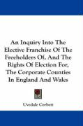 An Inquiry Into the Elective Franchise of the Freeholders Of, and the Rights of Election For, the Corporate Counties in England and Wales - Corbett, Uvedale