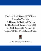 The Life and Times of William Lowndes Yancey: A History of Political Parties in the United States from 1834 to 1864, Especially as to the Origin of th - Dubose, John Witherspoon