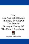 The Rise and Fall of Louis Philippe, Ex-King of the French: Giving a History of the French Revolution - Poore, Benjamin Perley
