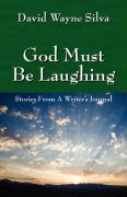 God Must Be Laughing: Stories from a Writer's Journal - Silva, David Wayne