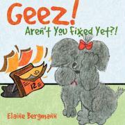 Geez! Aren't You Fixed Yet?! - Bergmann, Elaine