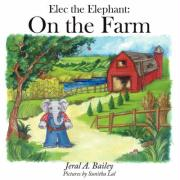 Elec the Elephant: On the Farm - Bailey, Jeral A.