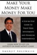 Make Your Money Make Money for You: A Step-By-Step Guide to Trust Deed Investments and Financial Independence - Ahluwalia, Amarjit